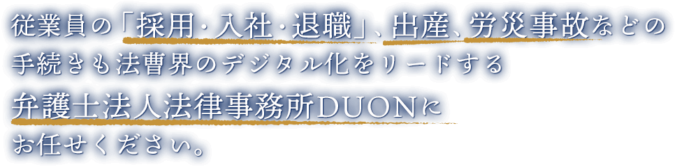 従業員の「採用・入社・退職」、出産、労災事故などの手続きも法曹界のデジタル化をリードする弁護士法人法律事務所DUONにお任せください。